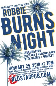 Red Stag Pub's Robbie Burns Night, Celebrating Scotland's National Bard with Haggis and Whiskey, January 25, 2019 at 7pm in McCarthy's Red Stag Pub's Great Room in Bethlehem, PA. Come dressed in your best Scottish or formal gear. Live music with Piper's Request, Bagpiper, and an Ode to the Haggis recital. 4 Course Dinner, $75 per person, alcoholic beverages extra.