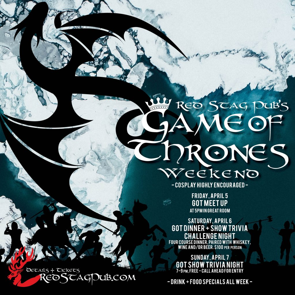 McCarthy's Game of Thrones Weekend 2019 - Friday, April 5, GOT Meet Up at 5pm in Great Room, Saturday, April 6, GOT Dinner and Show Trivia Challenge Night - four course dinner, paired with whiskey, wine and/or beer. $100 per person. Sunday, April 7 GOT Show Trivia Night, 7-9pm, Free, all ahead for entry. Cosplay Highly Encouraged, Drink and Food Specials All week.