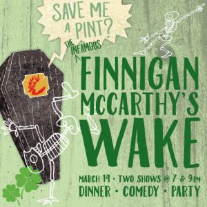 The Infamous Finnigan McCarthy's Wake on March 14, two shows at 7 and 9pm. Dinner, Comedy, Party